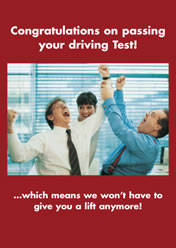 Congratulations on passing your driving test... .... ...which means we won't have to give you a lift anymore!