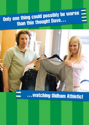 Only one thing could possibly be worse than this thought Dave... ...watching Oldham Athletic!