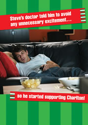 Steve's doctor told him to avoid any unnecessary excitement... so he started supporting Charlton!